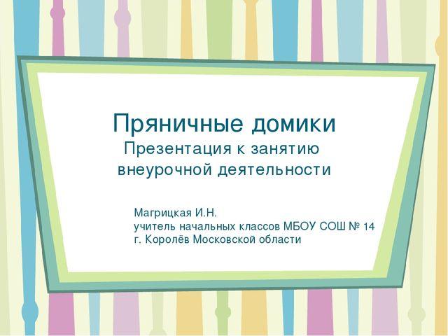 Пряничные домики Презентация к занятию внеурочной деятельности Магрицкая И.Н....