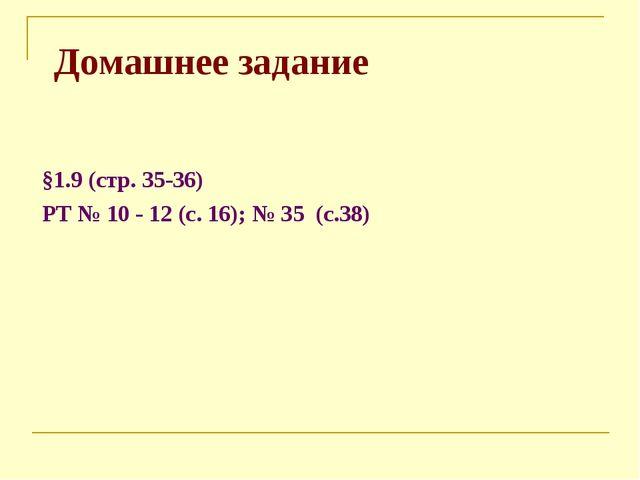 Домашнее задание §1.9 (стр. 35-36) РТ № 10 - 12 (с. 16); № 35 (с.38)