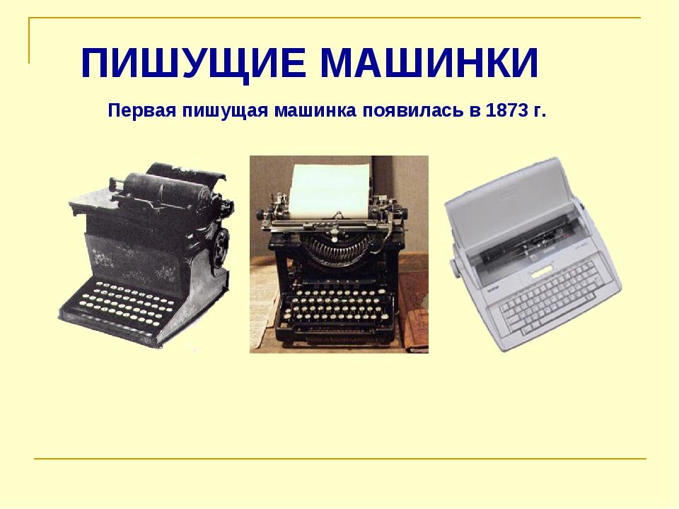 Первая пишущая машинка появилась в 1873 г. ПИШУЩИЕ МАШИНКИ