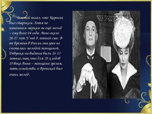 Толстой писал, что Каренин был стариком. Хотя по нынешним меркам он ещё моло