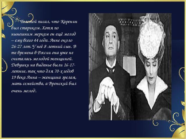 Толстой писал, что Каренин был стариком. Хотя по нынешним меркам он ещё моло...