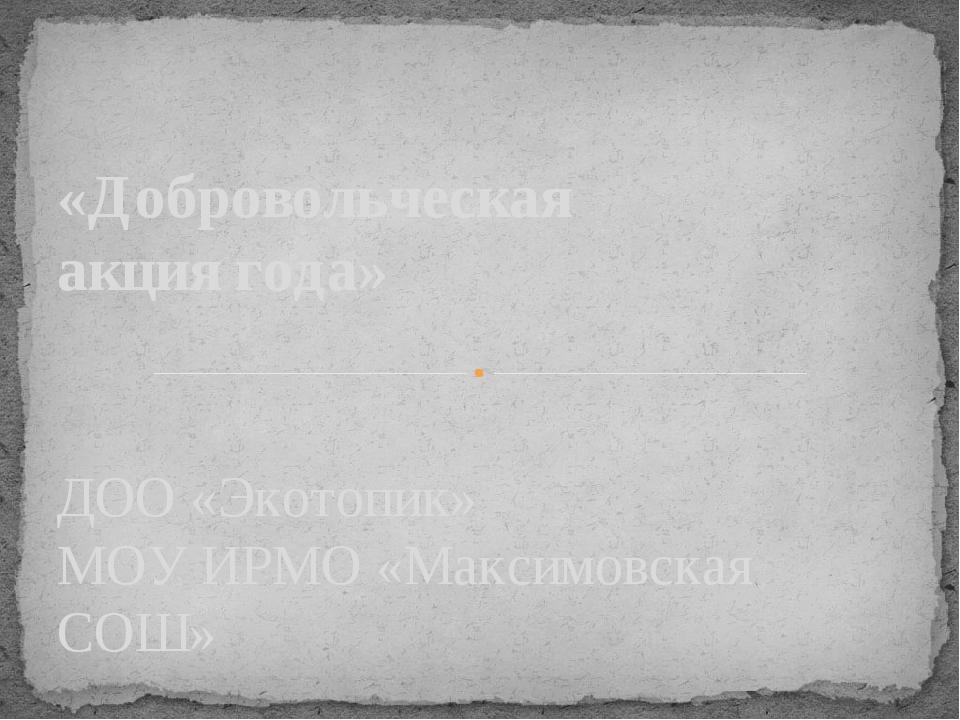 ДОО «Экотопик» МОУ ИРМО «Максимовская СОШ» «Добровольческая акция года»