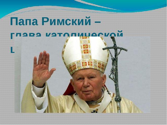 Папа Римский – глава католической церкви