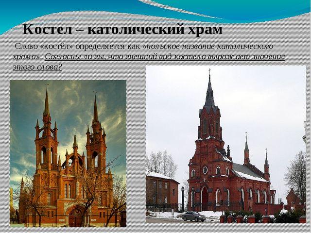 Костел – католический храм Слово «костёл» определяется как«польское названи...