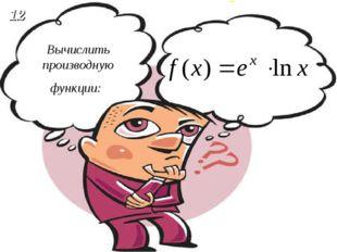 Вычислить производную функции: 12