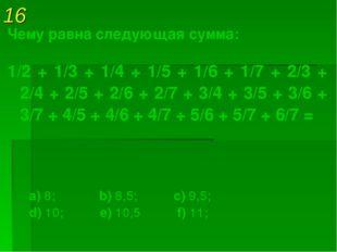 16 Чему равна следующая сумма: 1/2 + 1/3 + 1/4 + 1/5 + 1/6 + 1/7 + 2/3 + 2/4