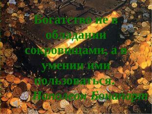 Богатство не в обладании сокровищами, а в умении ими пользоваться. Наполеон Б