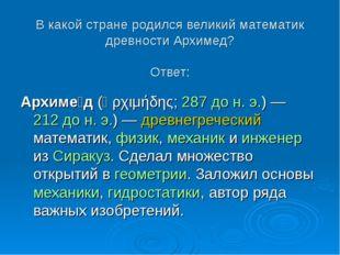 В какой стране родился великий математик древности Архимед? Ответ: Архиме́д (
