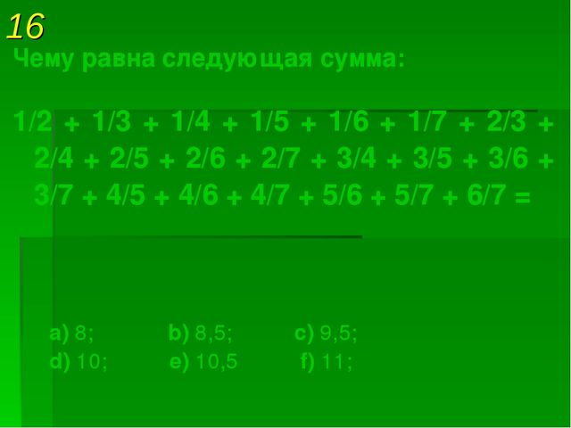 16 Чему равна следующая сумма: 1/2 + 1/3 + 1/4 + 1/5 + 1/6 + 1/7 + 2/3 + 2/4...