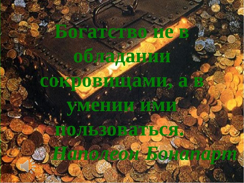 Богатство не в обладании сокровищами, а в умении ими пользоваться. Наполеон Б...