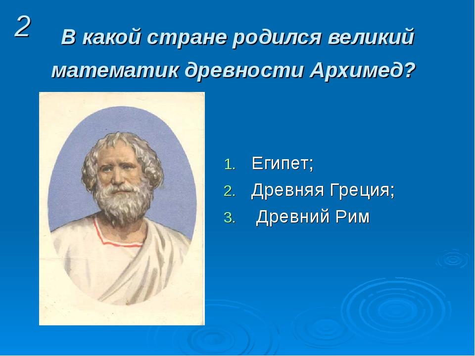 В какой стране родился великий математик древности Архимед? Египет; Древняя Г...