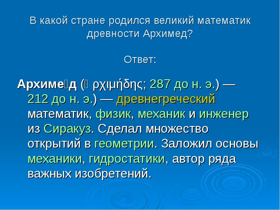 В какой стране родился великий математик древности Архимед? Ответ: Архиме́д (...