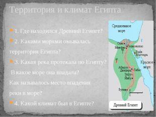 1. Где находился Древний Египет? 2. Какими морями омывалась территория Египта