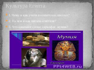 1. Чему и как учили в египетских школах? 2. На чем и как писали египтяне? 3.