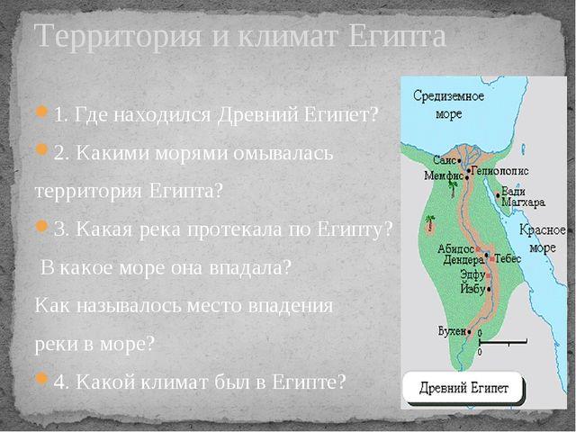 1. Где находился Древний Египет? 2. Какими морями омывалась территория Египта...