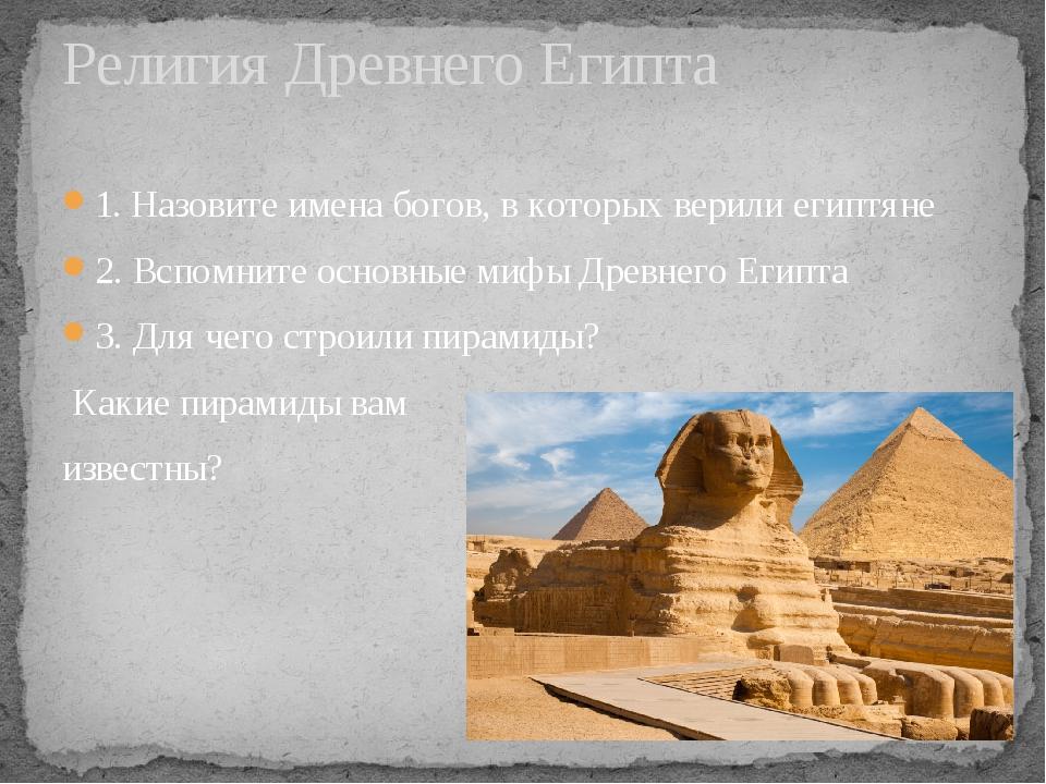 1. Назовите имена богов, в которых верили египтяне 2. Вспомните основные мифы...