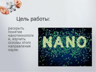 раскрыть понятие нанотехнологии, изучить основы этого направления науки. Цель