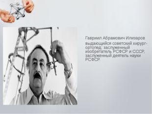 Гавриил Абрамович Илизаров выдающийся советский хирург-ортопед; заслуженный и