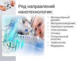 Ряд направлений нанотехнологии: Молекулярный дизайн; Материаловедение; Прибор