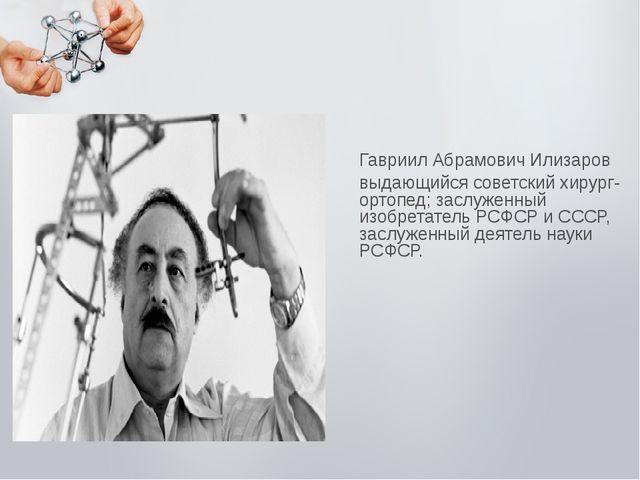 Гавриил Абрамович Илизаров выдающийся советский хирург-ортопед; заслуженный и...