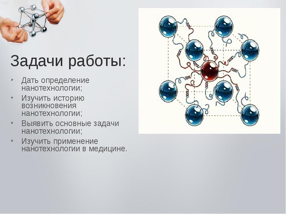 Дать определение нанотехнологии; Изучить историю возникновения нанотехнологии...