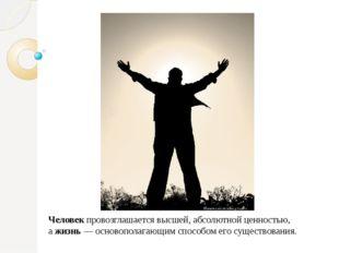 Человек провозглашается высшей, абсолютной ценностью, а жизнь — основополагаю