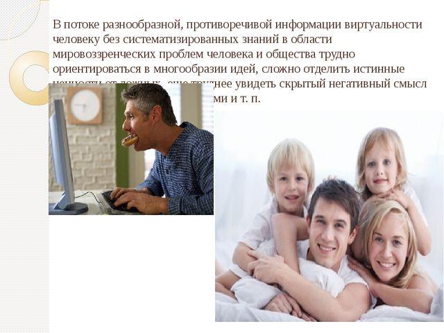 В потоке разнообразной, противоречивой информации виртуальности человеку без...