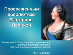 Просвещенный абсолютизм Екатерины Великой Екатерина II была истинною преемниц