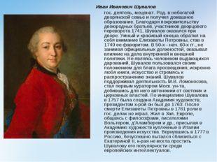 Иван Иванович Шувалов гос. деятель, меценат. Род. в небогатой дворянской сем