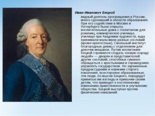 Иван Иванович Бецкой видный деятель просвещения в России, много сделавший в