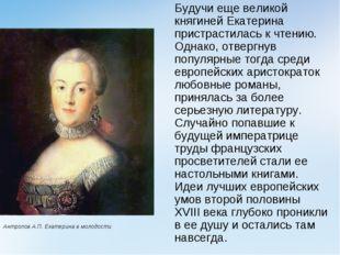 Будучи еще великой княгиней Екатерина пристрастилась к чтению. Однако, отвер