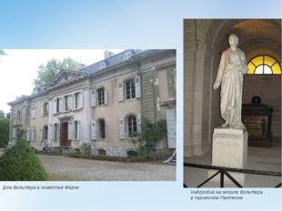 Дом Вольтера в поместье Ферне Надгробие на могиле Вольтера впарижском Пантеоне