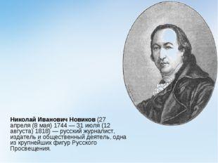 Николай Иванович Новиков(27 апреля (8 мая) 1744 — 31 июля (12 августа)1818