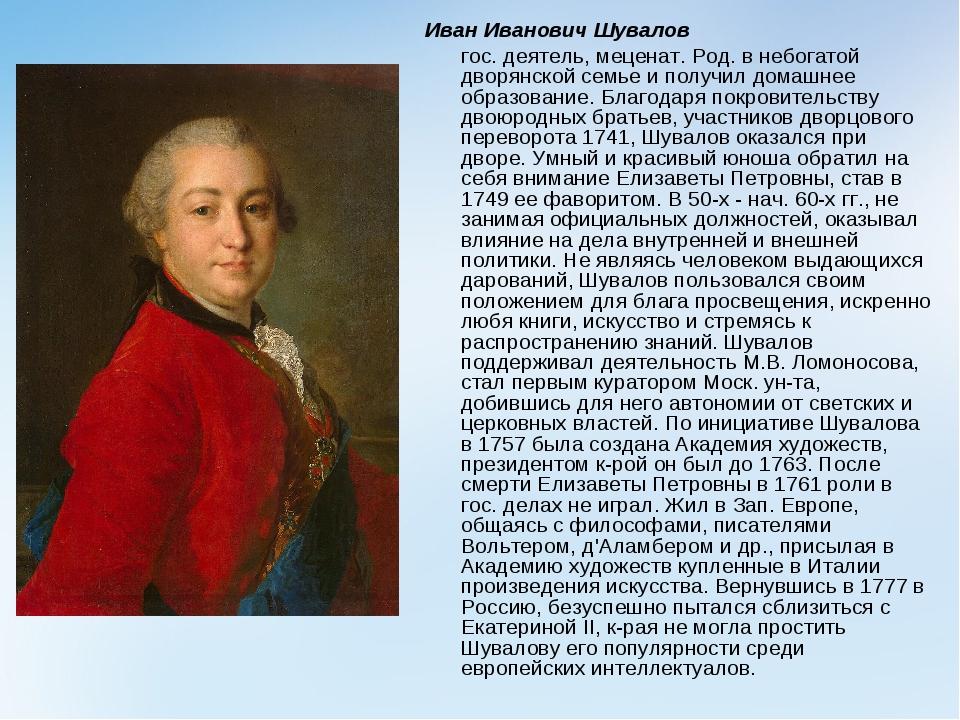 Иван Иванович Шувалов гос. деятель, меценат. Род. в небогатой дворянской сем...