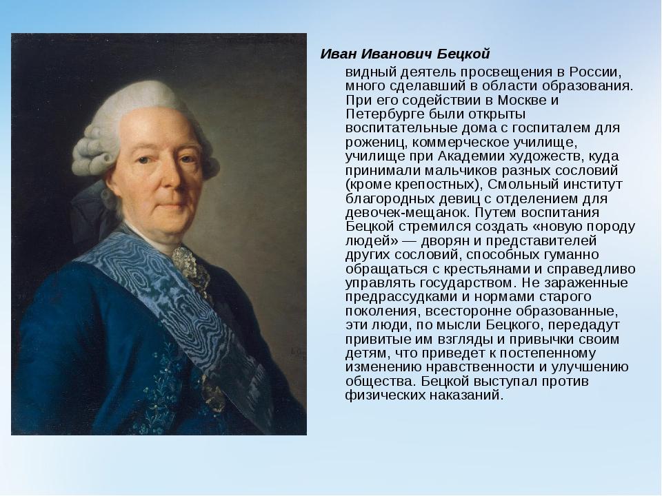 Иван Иванович Бецкой видный деятель просвещения в России, много сделавший в...