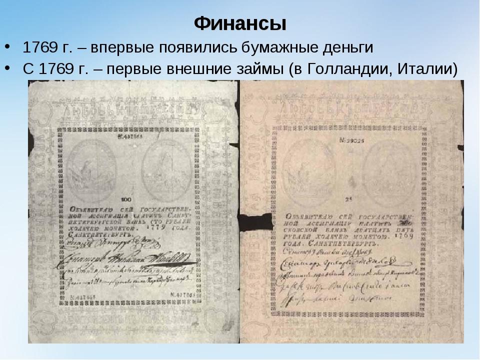 Финансы 1769 г. – впервые появились бумажные деньги С 1769 г. – первые внешни...