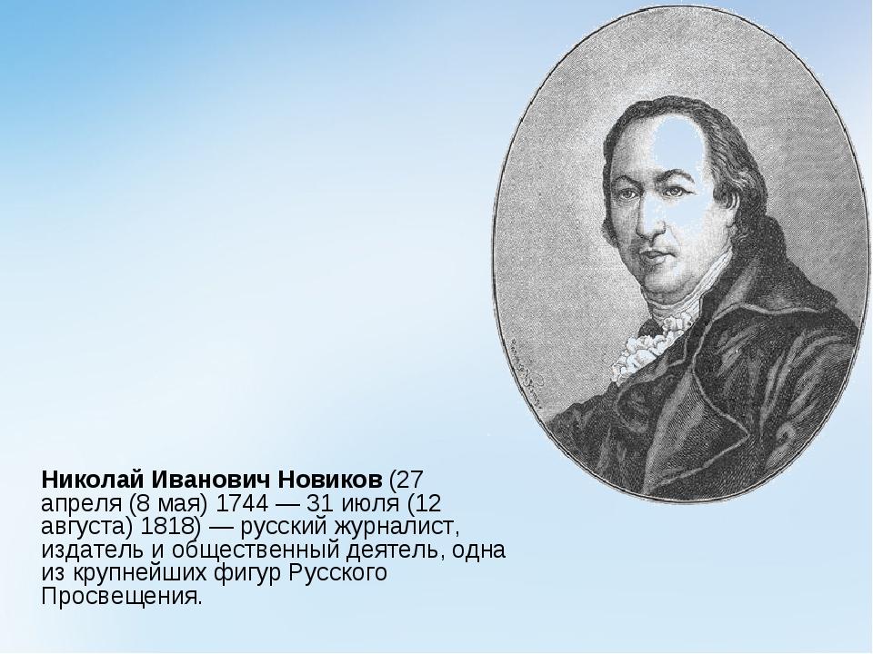 Николай Иванович Новиков(27 апреля (8 мая) 1744 — 31 июля (12 августа)1818...