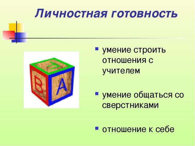 Личностная готовность умение строить отношения с учителем умение общаться со...