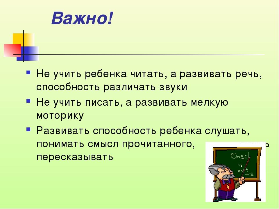 Важно! Не учить ребенка читать, а развивать речь, способность различать звуки...