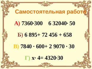 Самостоятельная работа А) 7360·300 6 32040· 50 Б) 6895+ 72456 + 658 В) 784