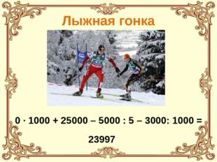 Лыжная гонка 0 · 1000 + 25000 – 5000 : 5 – 3000: 1000 = 23997