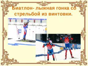 Биатлон- лыжная гонка со стрельбой из винтовки.