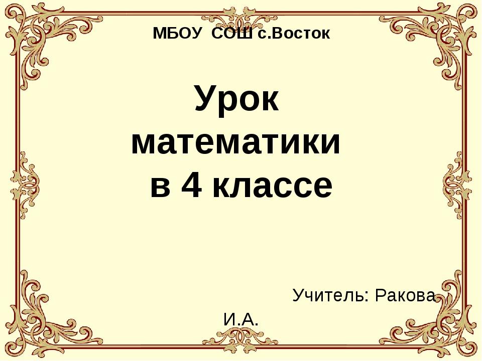 МБОУ СОШ с.Восток Урок математики в 4 классе Учитель: Ракова И.А.