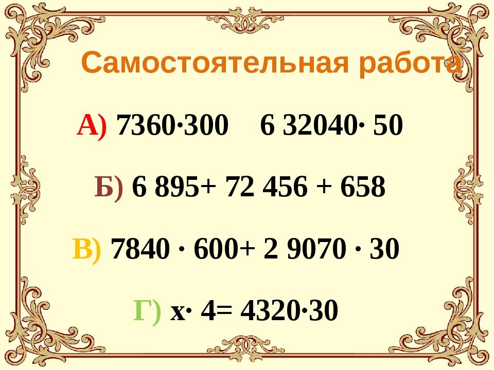 Самостоятельная работа А) 7360·300 6 32040· 50 Б) 6895+ 72456 + 658 В) 784...
