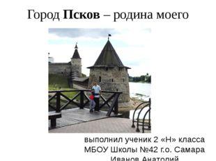 Город Псков – родина моего папы. выполнил ученик 2 «Н» класса МБОУ Школы №42
