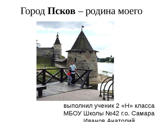 Город Псков – родина моего папы. выполнил ученик 2 «Н» класса МБОУ Школы №42...