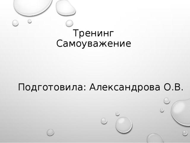 Тренинг Самоуважение Подготовила: Александрова О.В.