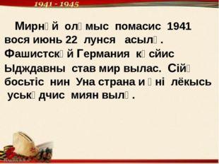 Мирнӧй олӧмыс помасис 1941 вося июнь 22 лунся асылӧ. Фашистскӧй Германия кӧс