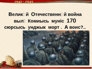 Великӧй Отечественнӧй война вылӧ Комиысь мунiс 170 сюрсысь унджык морт . А во