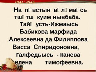 На пӧвстын вӧлӧмаӧсь тшӧтш куим нывбаба. Тайӧ усть-Ижмаысь Бабикова марфида